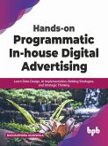 Hands-on Programmatic In-house Digital Advertising: Learn Data Design, AI Implementation, Bidding Strategies, and Strategic Thinking (English Edition) (eBook, ePUB)