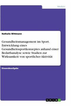 Gesundheitsmanagement im Sport. Entwicklung eines Gesundheitssportkonzeptes anhand einer Bedarfsanalyse sowie Studien zur Wirksamkeit von sportlicher Aktivität